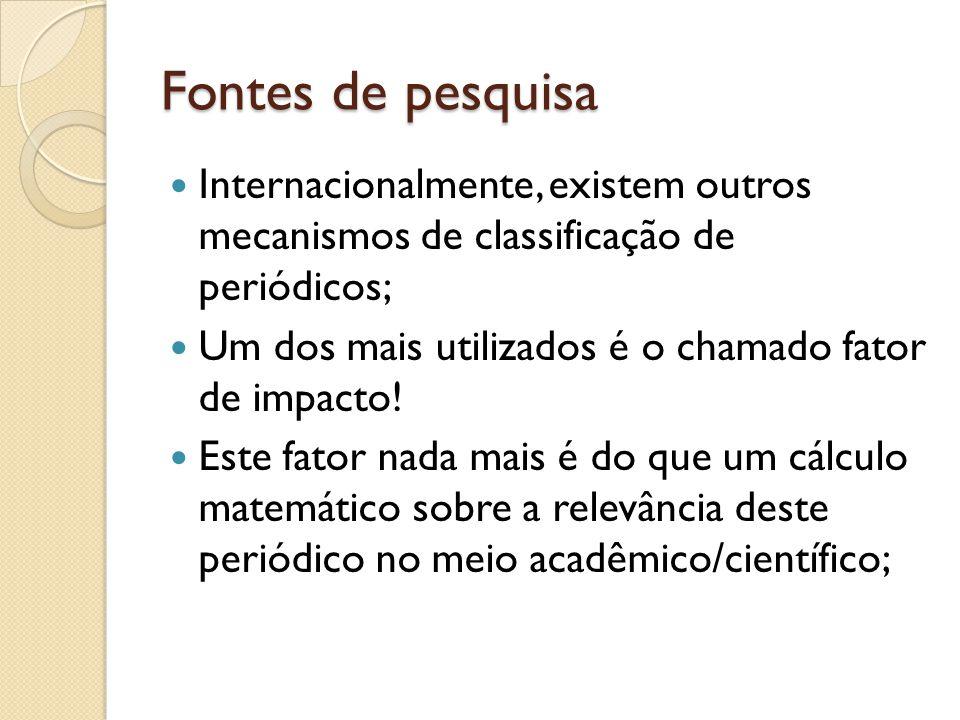 Fontes de pesquisa Internacionalmente, existem outros mecanismos de classificação de periódicos; Um dos mais utilizados é o chamado fator de impacto.