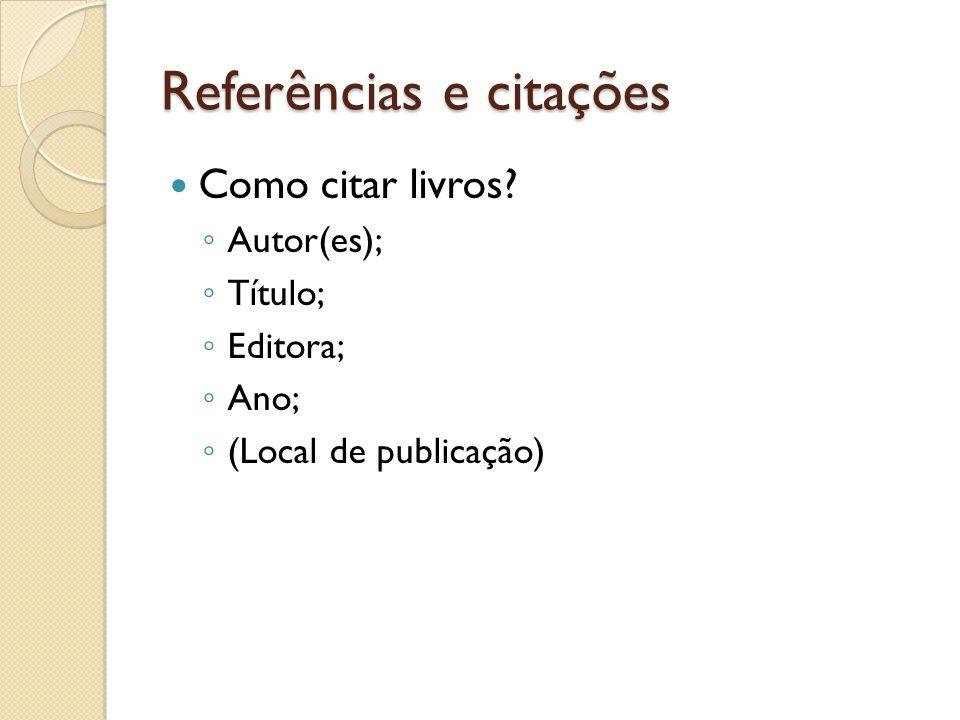 Referências e citações Como citar livros? Autor(es); Título; Editora; Ano; (Local de publicação)