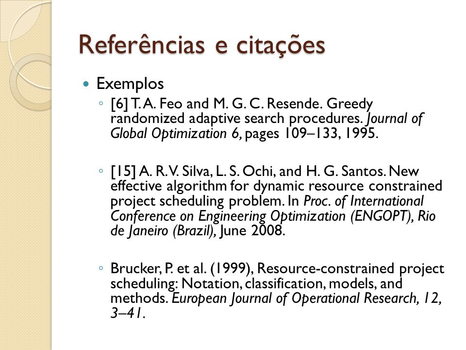 Referências e citações Exemplos [6] T. A. Feo and M. G. C. Resende. Greedy randomized adaptive search procedures. Journal of Global Optimization 6, pa