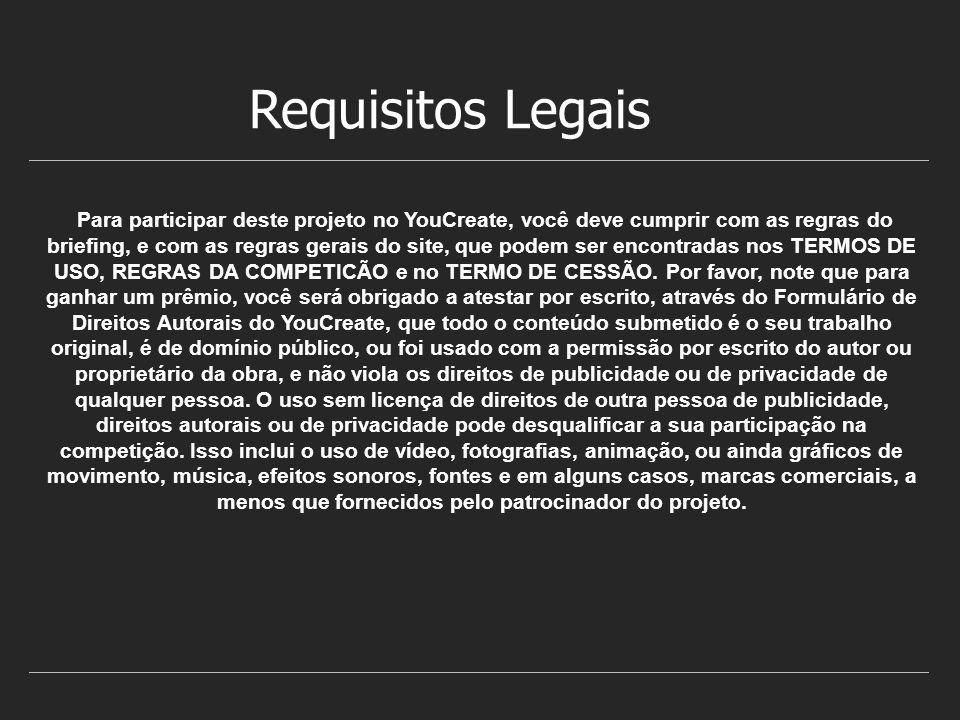 Requisitos Legais Para participar deste projeto no YouCreate, você deve cumprir com as regras do briefing, e com as regras gerais do site, que podem ser encontradas nos TERMOS DE USO, REGRAS DA COMPETICÃO e no TERMO DE CESSÃO.