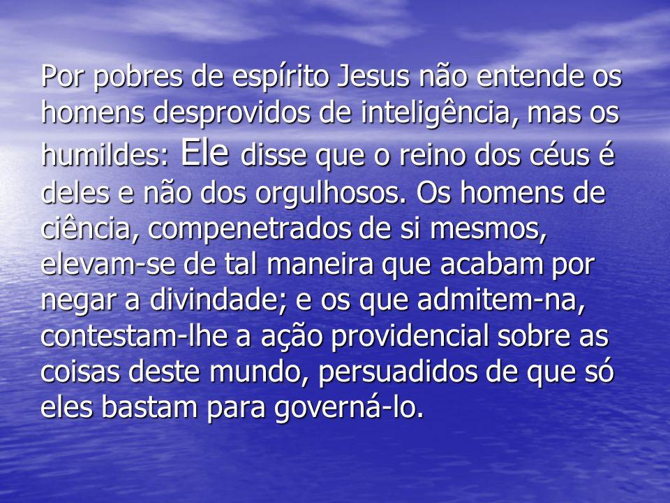 Por pobres de espírito Jesus não entende os homens desprovidos de inteligência, mas os humildes: Ele disse que o reino dos céus é deles e não dos orgu