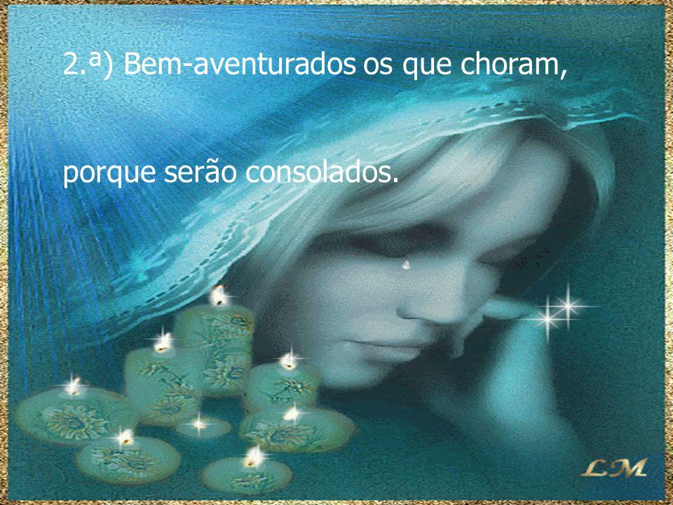 2.ª) Bem-aventurados os que choram, porque serão consolados.