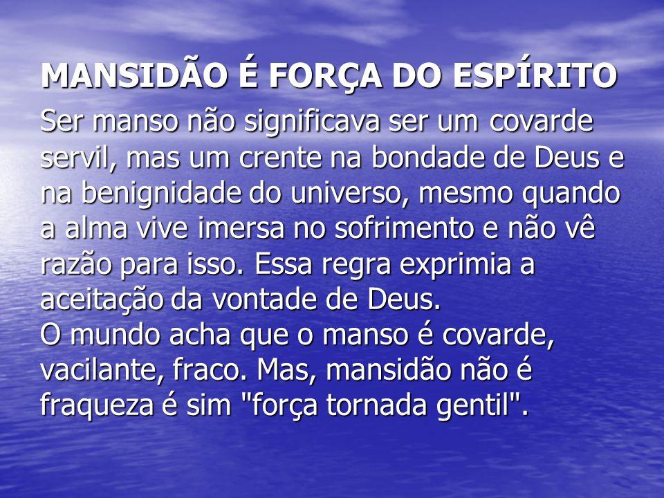 MANSIDÃO É FORÇA DO ESPÍRITO Ser manso não significava ser um covarde servil, mas um crente na bondade de Deus e na benignidade do universo, mesmo qua