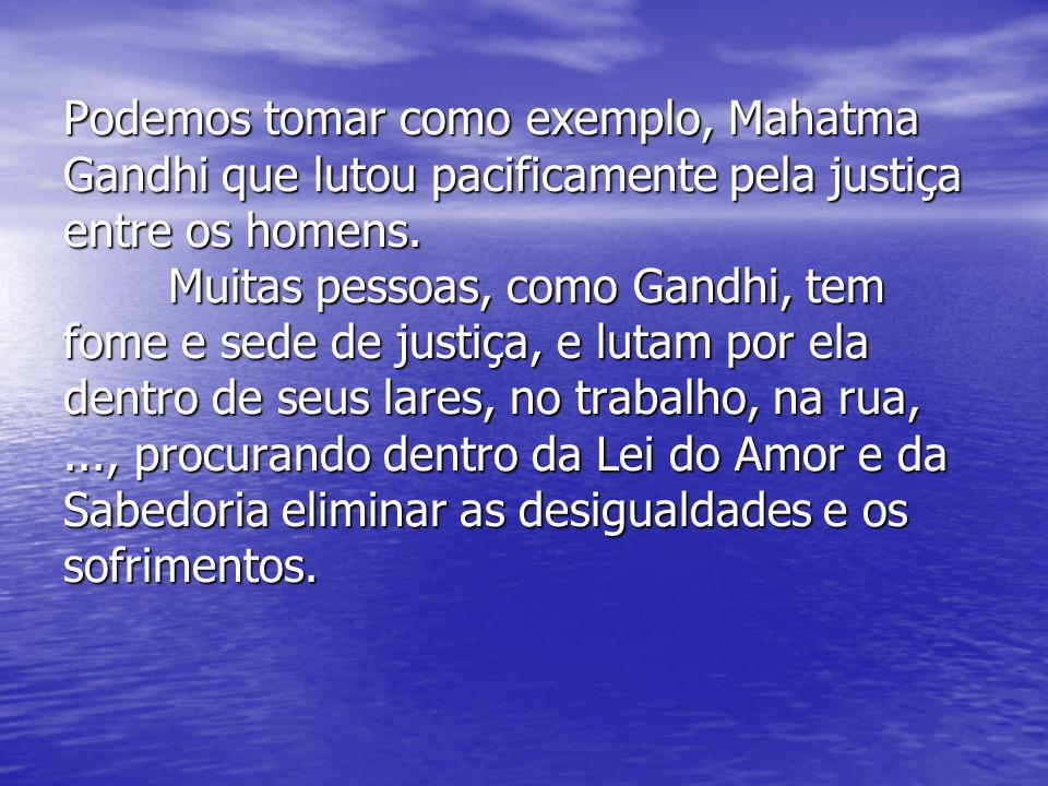 Podemos tomar como exemplo, Mahatma Gandhi que lutou pacificamente pela justiça entre os homens. Muitas pessoas, como Gandhi, tem fome e sede de justi