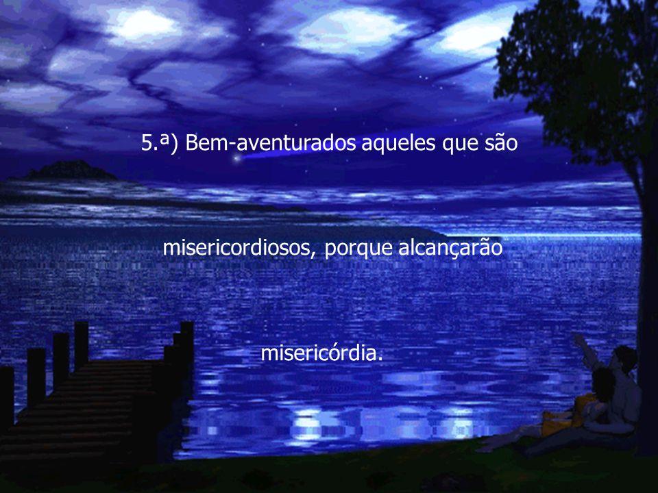 5.ª) Bem-aventurados aqueles que são misericordiosos, porque alcançarão misericórdia.