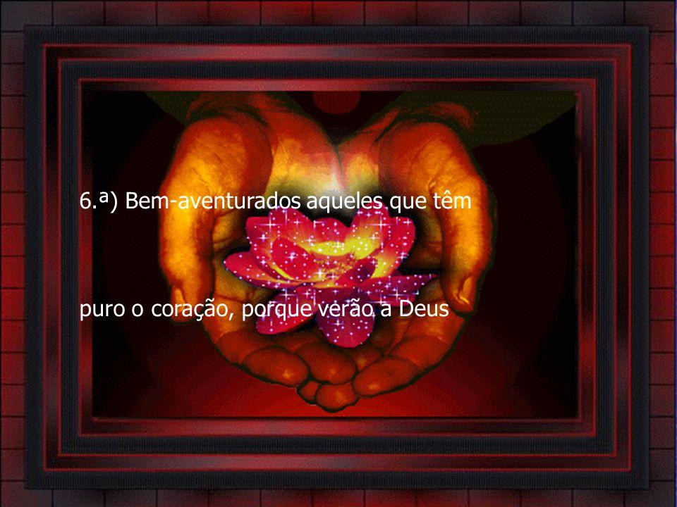 6.ª) Bem-aventurados aqueles que têm puro o coração, porque verão a Deus