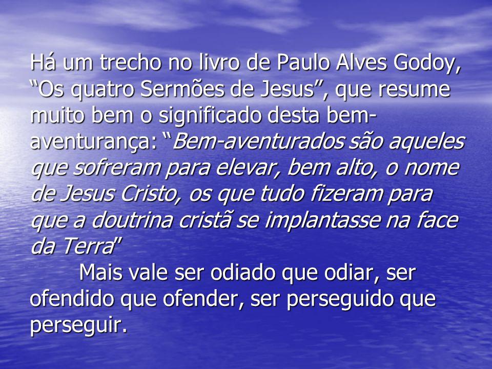Há um trecho no livro de Paulo Alves Godoy, Os quatro Sermões de Jesus, que resume muito bem o significado desta bem- aventurança: Bem-aventurados são