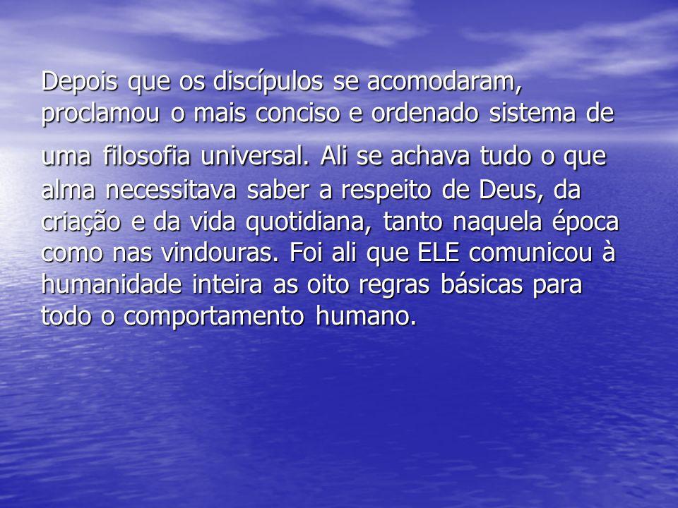 Depois que os discípulos se acomodaram, proclamou o mais conciso e ordenado sistema de uma filosofia universal. Ali se achava tudo o que alma necessit