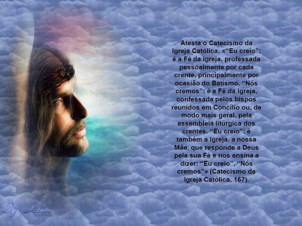 Atesta o Catecismo da Igreja Católica, «Eu creio: é a Fé da Igreja, professada pessoalmente por cada crente, principalmente por ocasião do Batismo.