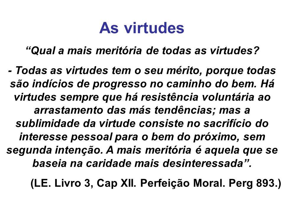 As virtudes Qual a mais meritória de todas as virtudes? - Todas as virtudes tem o seu mérito, porque todas são indícios de progresso no caminho do bem