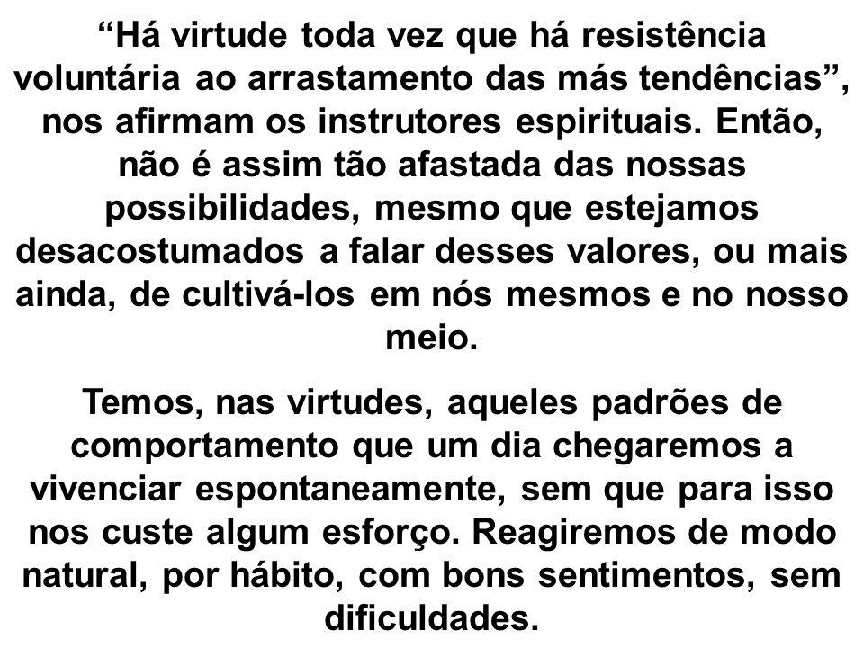 Há virtude toda vez que há resistência voluntária ao arrastamento das más tendências, nos afirmam os instrutores espirituais. Então, não é assim tão a