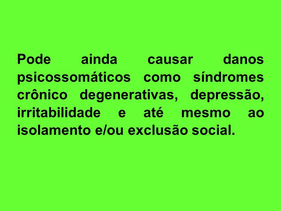 Pode ainda causar danos psicossomáticos como síndromes crônico degenerativas, depressão, irritabilidade e até mesmo ao isolamento e/ou exclusão social