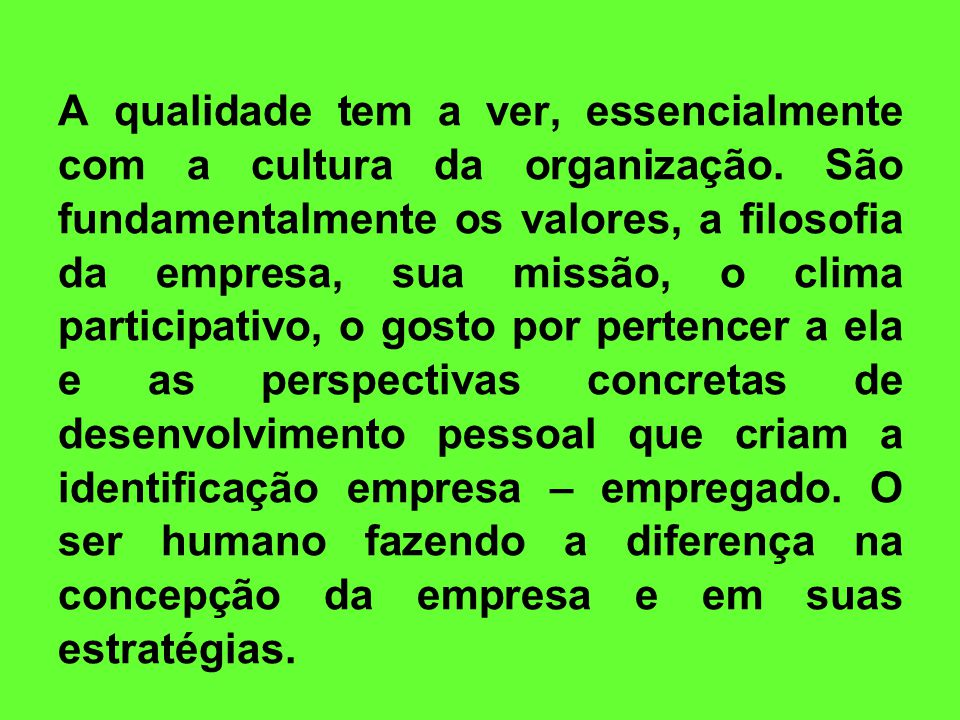 A qualidade tem a ver, essencialmente com a cultura da organização. São fundamentalmente os valores, a filosofia da empresa, sua missão, o clima parti