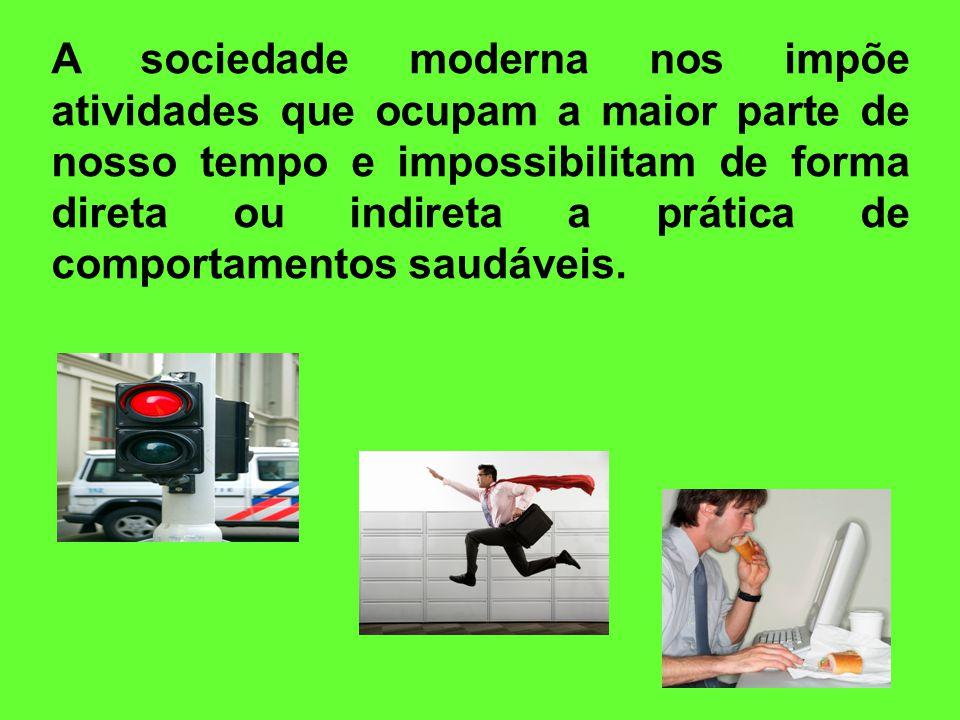 A sociedade moderna nos impõe atividades que ocupam a maior parte de nosso tempo e impossibilitam de forma direta ou indireta a prática de comportamen