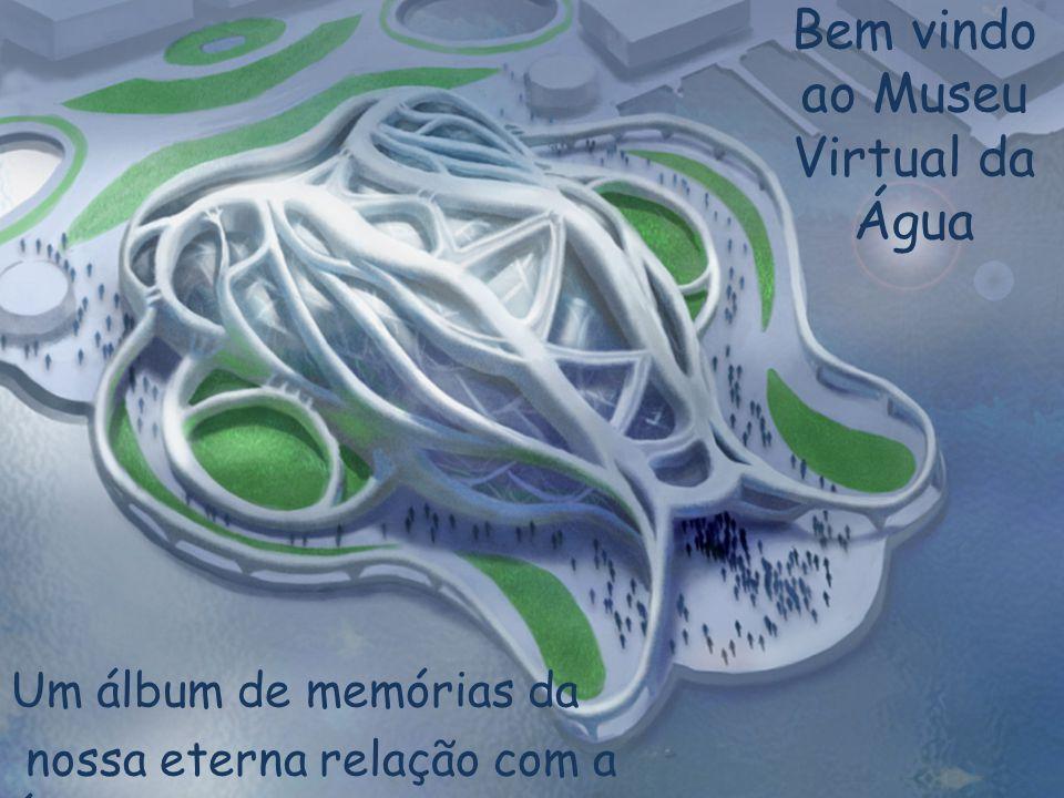 Bem vindo ao Museu Virtual da Água Um álbum de memórias da nossa eterna relação com a água