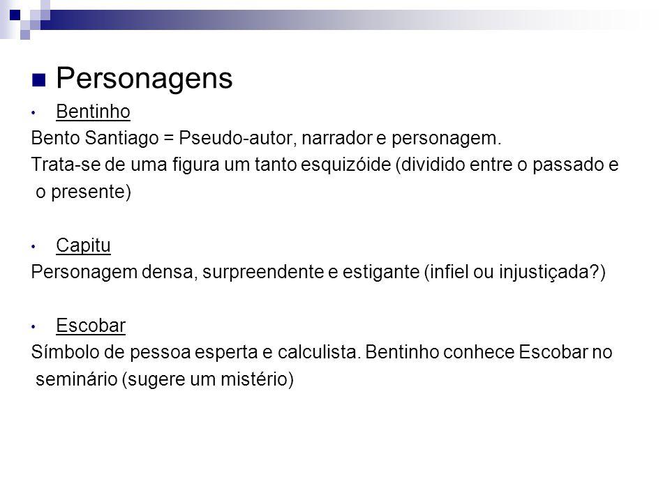 Personagens Bentinho Bento Santiago = Pseudo-autor, narrador e personagem. Trata-se de uma figura um tanto esquizóide (dividido entre o passado e o pr