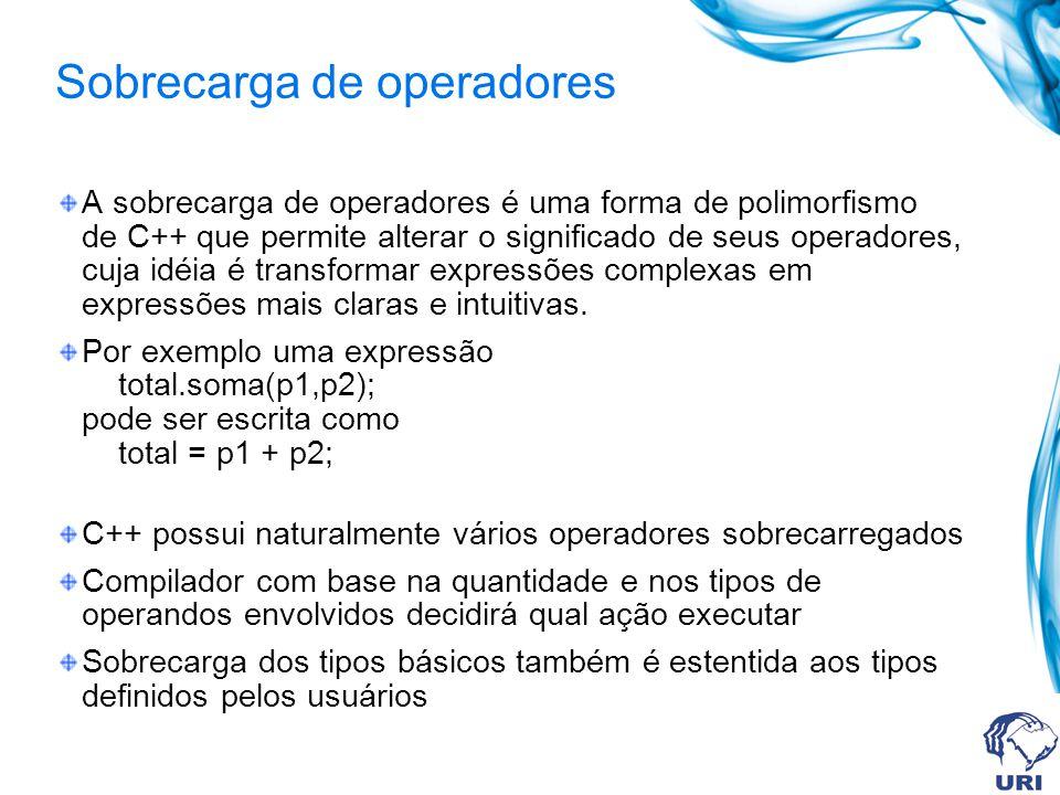 Sobrecarga de operadores A sobrecarga de operadores é uma forma de polimorfismo de C++ que permite alterar o significado de seus operadores, cuja idéi