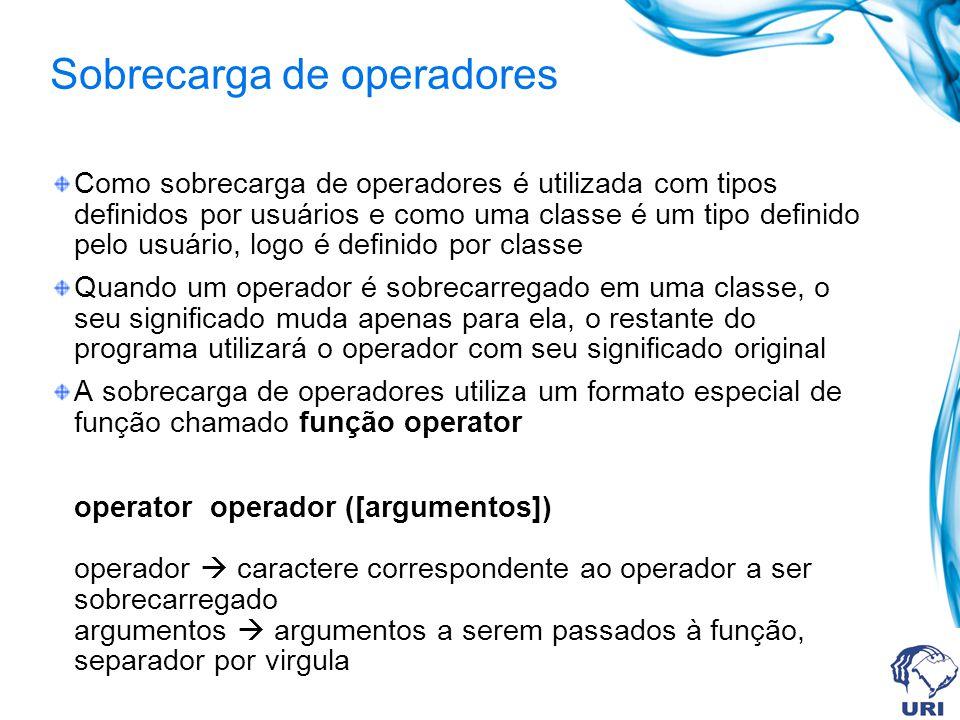 Sobrecarga de operadores Como sobrecarga de operadores é utilizada com tipos definidos por usuários e como uma classe é um tipo definido pelo usuário,