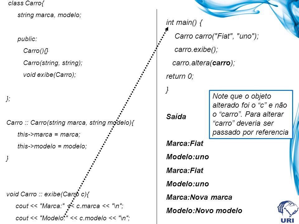 class Carro{ string marca, modelo; public: Carro(){} Carro(string, string); void exibe(Carro); }; Carro :: Carro(string marca, string modelo){ this->marca = marca; this->modelo = modelo; } void Carro :: exibe(Carro c){ cout << Marca: << c.marca << \n ; cout << Modelo: << c.modelo << \n ; } int main() { Carro carro( Fiat , uno ); carro.exibe(); carro.altera(carro); return 0; } Saída Marca:Fiat Modelo:uno Marca:Fiat Modelo:uno Marca:Nova marca Modelo:Novo modelo Note que o objeto alterado foi o c e não o carro.