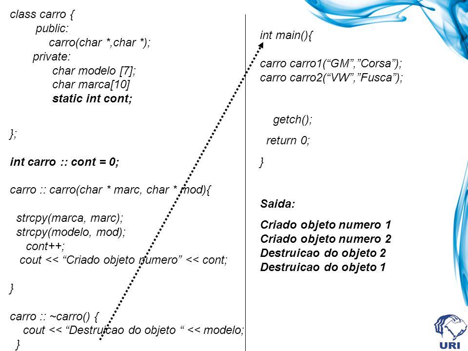class carro { public: carro(char *,char *); private: char modelo [7]; char marca[10] static int cont; }; int carro :: cont = 0; carro :: carro(char * marc, char * mod){ strcpy(marca, marc); strcpy(modelo, mod); cont++; cout << Criado objeto numero << cont; } carro :: ~carro() { cout << Destruicao do objeto << modelo; } int main(){ carro carro1(GM,Corsa); carro carro2(VW,Fusca); getch(); return 0; } Saida: Criado objeto numero 1 Criado objeto numero 2 Destruicao do objeto 2 Destruicao do objeto 1