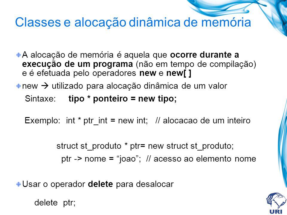 Classes e alocação dinâmica de memória A alocação de memória é aquela que ocorre durante a execução de um programa (não em tempo de compilação) e é efetuada pelo operadores new e new[ ] new utilizado para alocação dinâmica de um valor Sintaxe: tipo * ponteiro = new tipo; Exemplo: int * ptr_int = new int; // alocacao de um inteiro struct st_produto * ptr= new struct st_produto; ptr -> nome = joao; // acesso ao elemento nome Usar o operador delete para desalocar delete ptr;