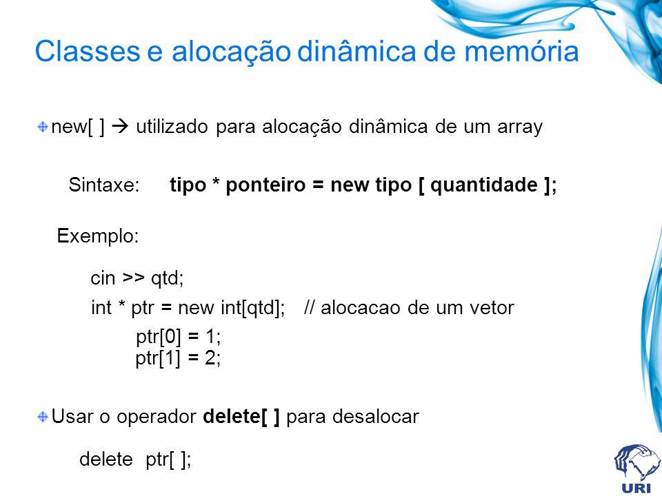 Classes e alocação dinâmica de memória new[ ] utilizado para alocação dinâmica de um array Sintaxe: tipo * ponteiro = new tipo [ quantidade ]; Exemplo: cin >> qtd; int * ptr = new int[qtd]; // alocacao de um vetor ptr[0] = 1; ptr[1] = 2; Usar o operador delete[ ] para desalocar delete ptr[ ];