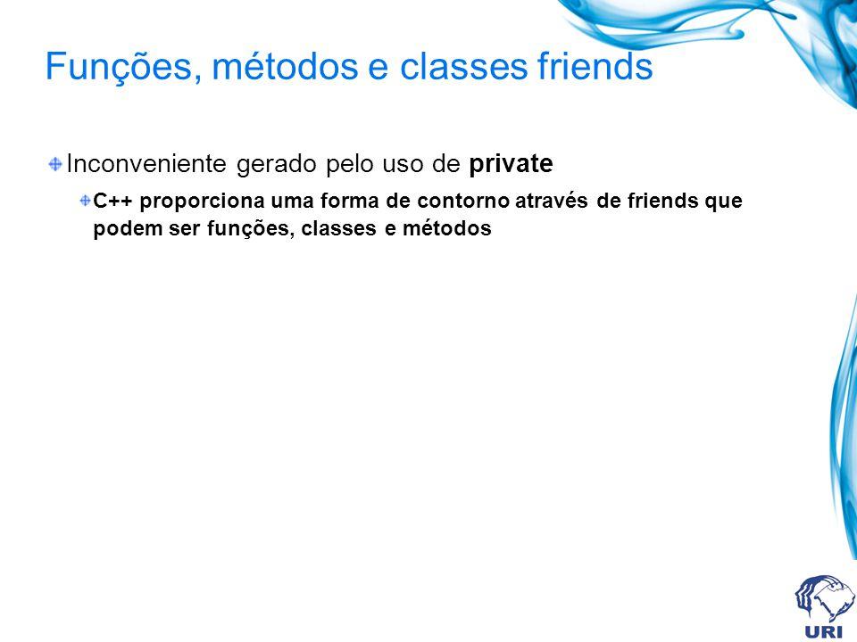 Funções, métodos e classes friends Inconveniente gerado pelo uso de private C++ proporciona uma forma de contorno através de friends que podem ser funções, classes e métodos
