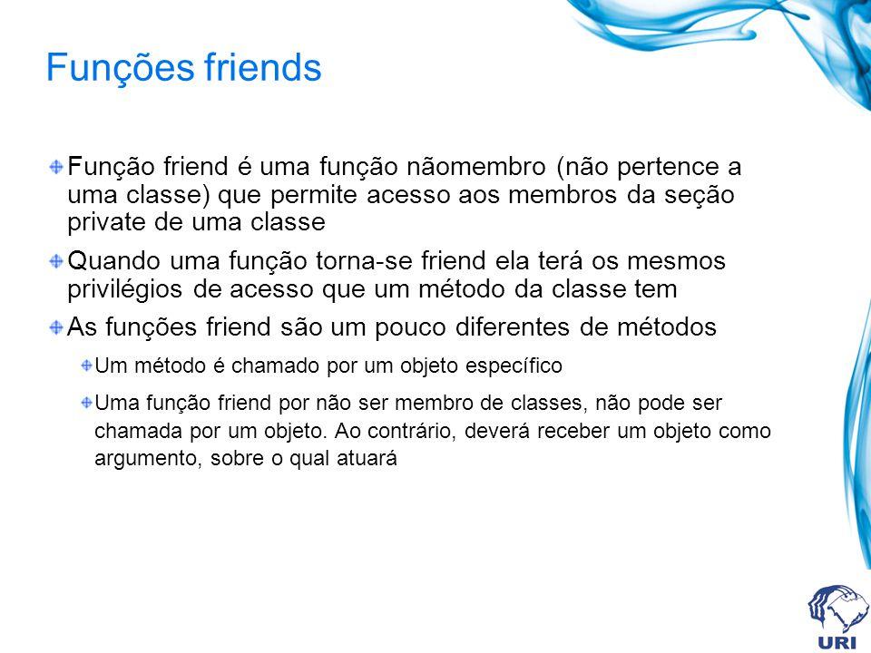 Funções friends Função friend é uma função nãomembro (não pertence a uma classe) que permite acesso aos membros da seção private de uma classe Quando uma função torna-se friend ela terá os mesmos privilégios de acesso que um método da classe tem As funções friend são um pouco diferentes de métodos Um método é chamado por um objeto específico Uma função friend por não ser membro de classes, não pode ser chamada por um objeto.