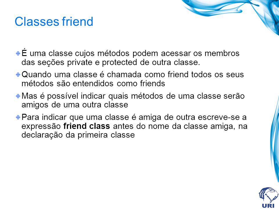 Classes friend É uma classe cujos métodos podem acessar os membros das seções private e protected de outra classe.