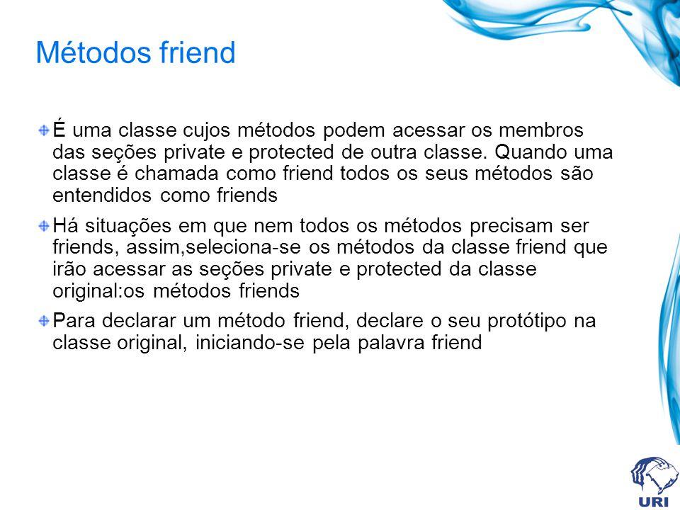 Métodos friend É uma classe cujos métodos podem acessar os membros das seções private e protected de outra classe. Quando uma classe é chamada como fr