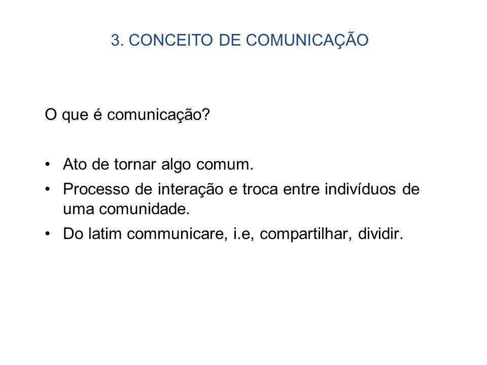 O que é comunicação? Ato de tornar algo comum. Processo de interação e troca entre indivíduos de uma comunidade. Do latim communicare, i.e, compartilh