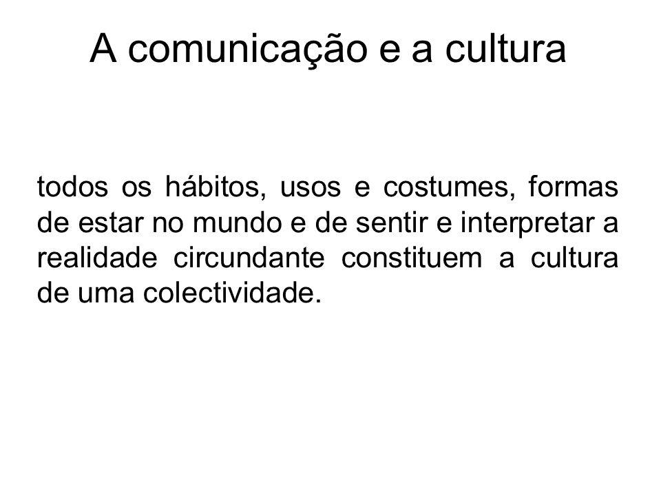 A comunicação e a cultura todos os hábitos, usos e costumes, formas de estar no mundo e de sentir e interpretar a realidade circundante constituem a c