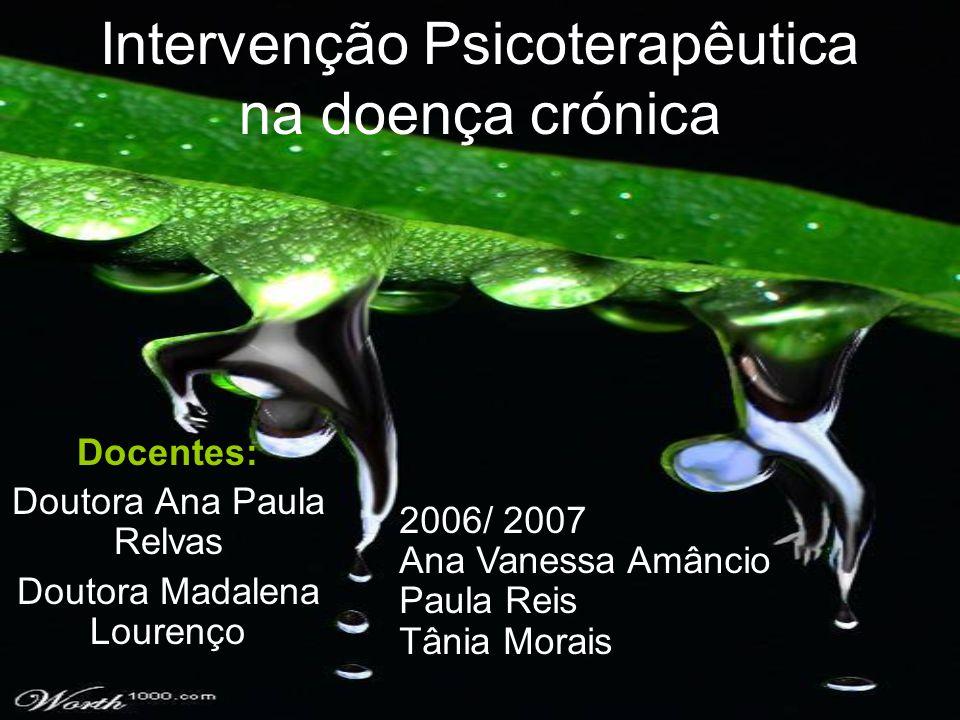 Intervenção Psicoterapêutica na doença crónica Docentes: Doutora Ana Paula Relvas Doutora Madalena Lourenço 2006/ 2007 Ana Vanessa Amâncio Paula Reis