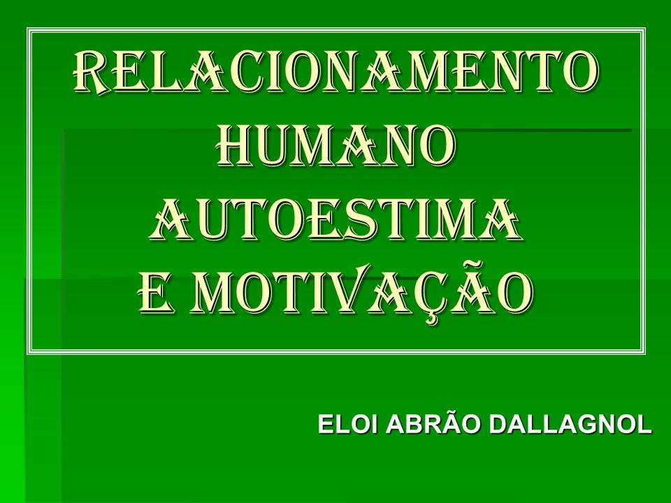 RELACIONAMENTO HUMANO AUTOESTIMA e motivação ELOI ABRÃO DALLAGNOL ELOI ABRÃO DALLAGNOL