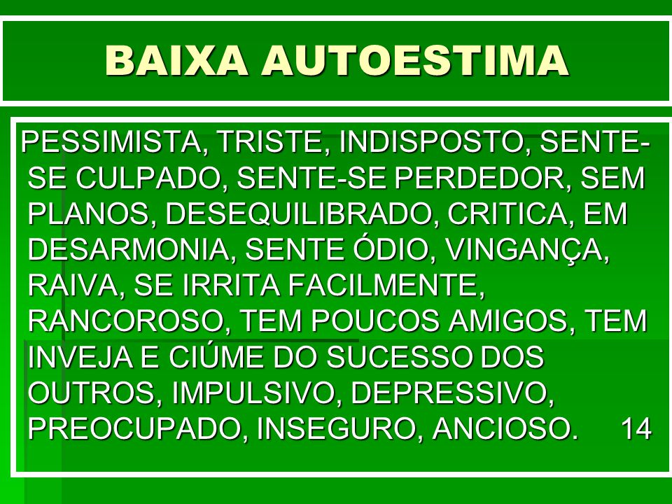 BAIXA AUTOESTIMA PESSIMISTA, TRISTE, INDISPOSTO, SENTE- SE CULPADO, SENTE-SE PERDEDOR, SEM PLANOS, DESEQUILIBRADO, CRITICA, EM DESARMONIA, SENTE ÓDIO,