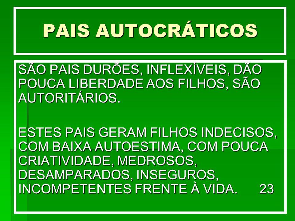 PAIS AUTOCRÁTICOS SÃO PAIS DURÕES, INFLEXÍVEIS, DÃO POUCA LIBERDADE AOS FILHOS, SÃO AUTORITÁRIOS. ESTES PAIS GERAM FILHOS INDECISOS, COM BAIXA AUTOEST