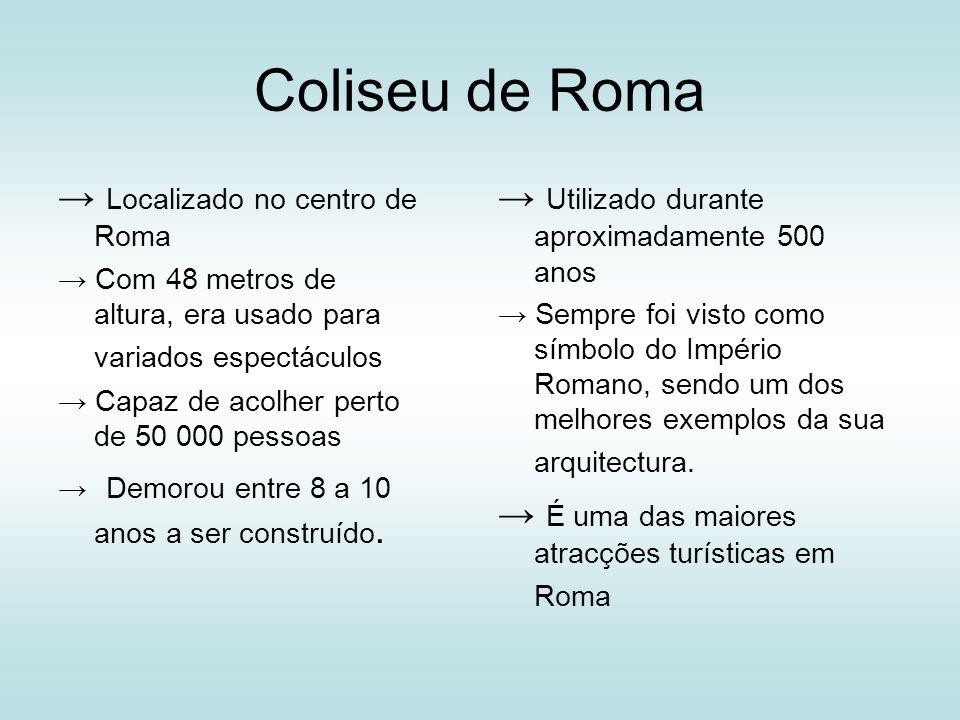 Coliseu de Roma Localizado no centro de Roma Com 48 metros de altura, era usado para variados espectáculos Capaz de acolher perto de 50 000 pessoas De