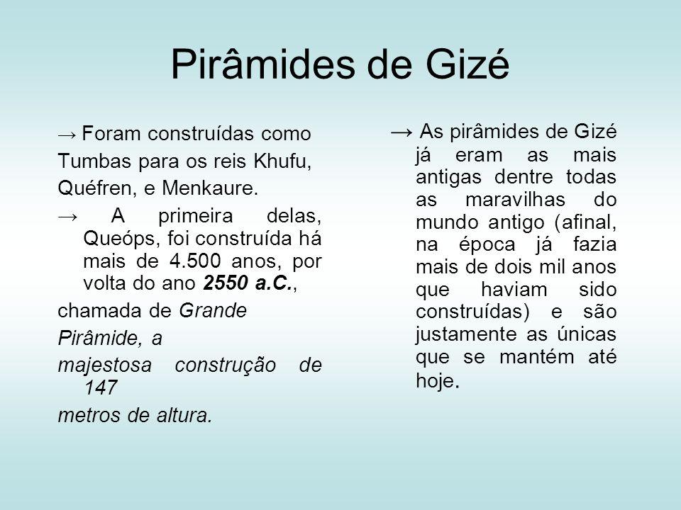 Pirâmides de Gizé Foram construídas como Tumbas para os reis Khufu, Quéfren, e Menkaure. A primeira delas, Queóps, foi construída há mais de 4.500 ano