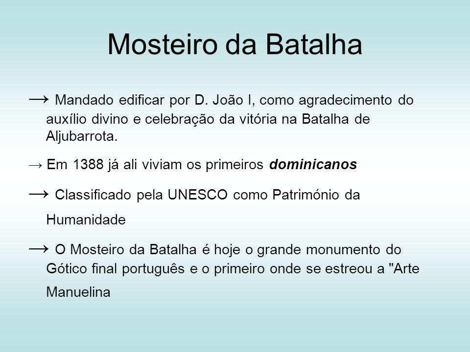 Mosteiro da Batalha Mandado edificar por D. João I, como agradecimento do auxílio divino e celebração da vitória na Batalha de Aljubarrota. Em 1388 já
