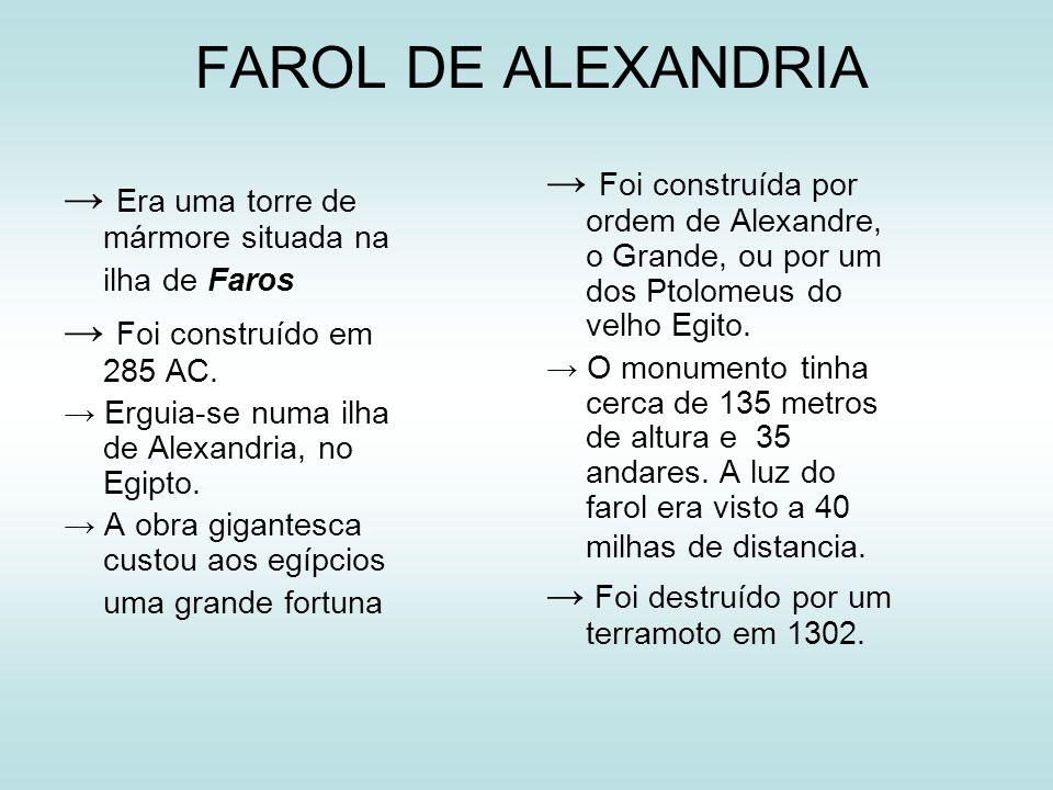 FAROL DE ALEXANDRIA Era uma torre de mármore situada na ilha de Faros Foi construído em 285 AC. Erguia-se numa ilha de Alexandria, no Egipto. A obra g