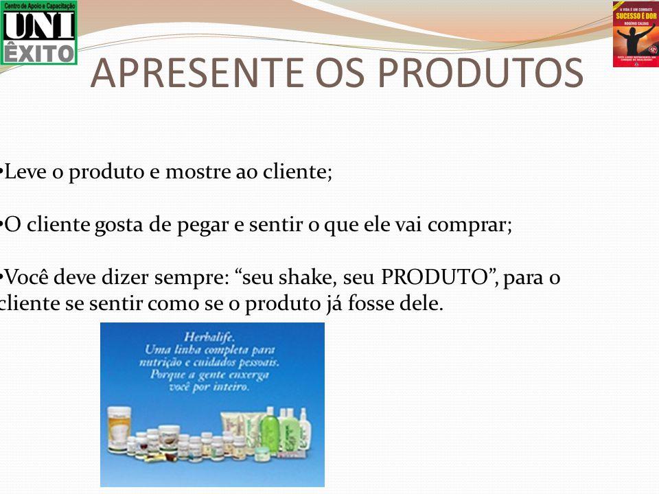 Leve o produto e mostre ao cliente; O cliente gosta de pegar e sentir o que ele vai comprar; Você deve dizer sempre: seu shake, seu PRODUTO, para o cliente se sentir como se o produto já fosse dele.