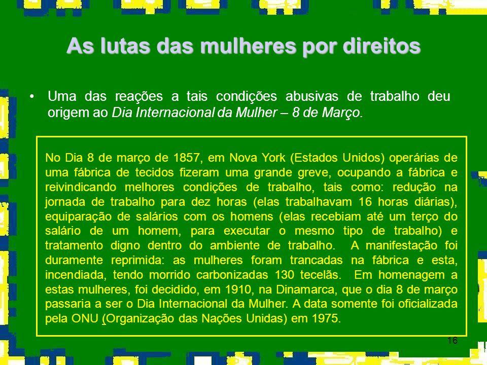 16 As lutas das mulheres por direitos Uma das reações a tais condições abusivas de trabalho deu origem ao Dia Internacional da Mulher – 8 de Março. No