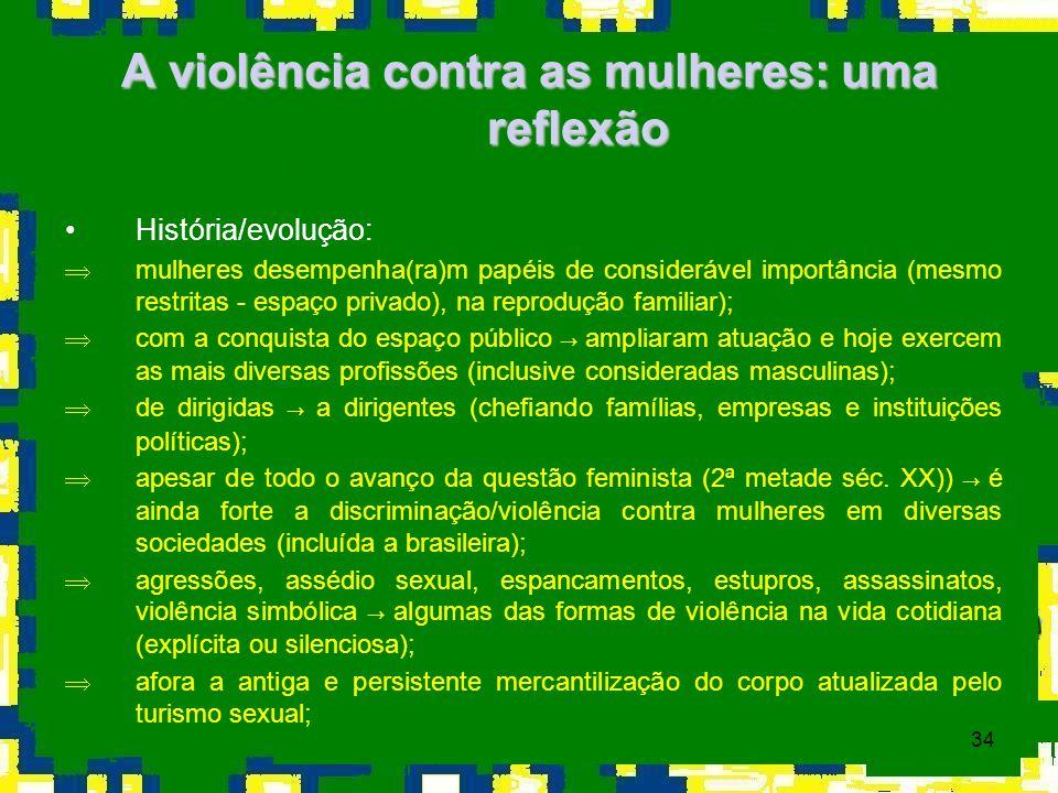 34 A violência contra as mulheres: uma reflexão História/evolução: Þmulheres desempenha(ra)m papéis de considerável importância (mesmo restritas - esp