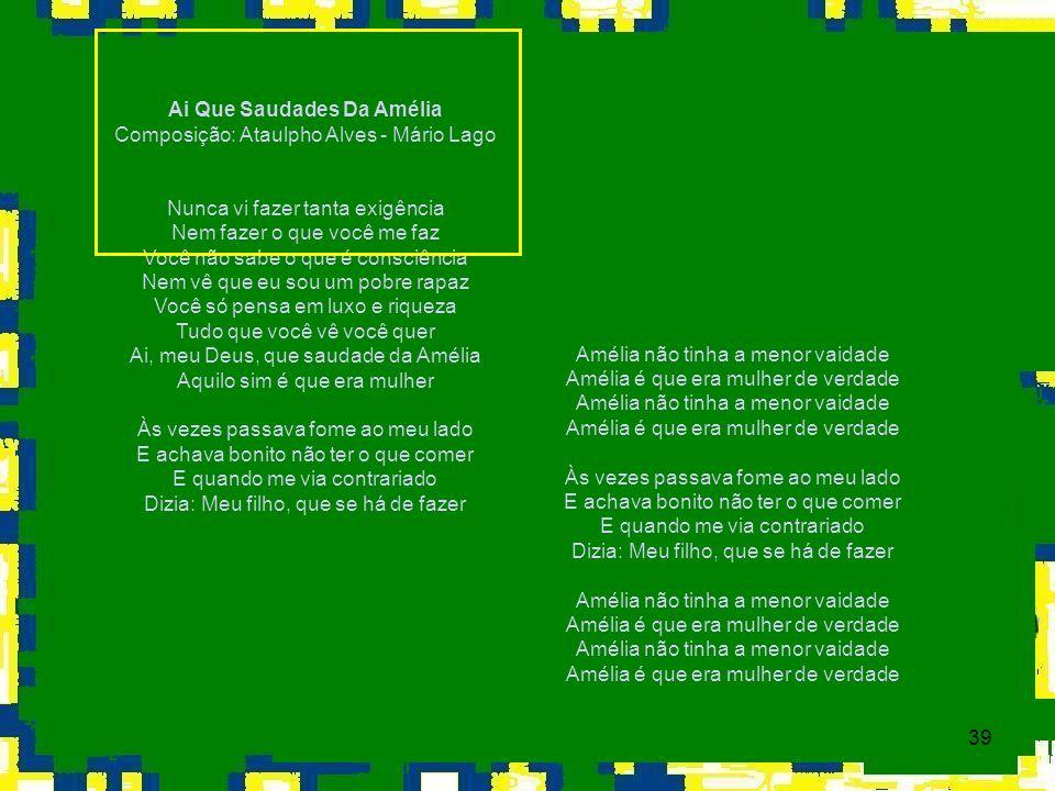 39 Ai Que Saudades Da Amélia Composição: Ataulpho Alves - Mário Lago Nunca vi fazer tanta exigência Nem fazer o que você me faz Você não sabe o que é