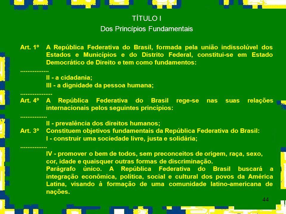 44 TÍTULO I Dos Princípios Fundamentais Art. 1º A República Federativa do Brasil, formada pela união indissolúvel dos Estados e Municípios e do Distri