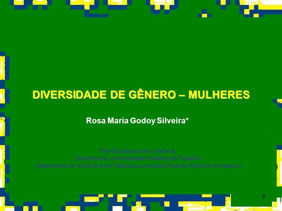 5 DIVERSIDADE DE GÊNERO – MULHERES Rosa Maria Godoy Silveira* Pós-Doutorado em História. Docente da Universidade Federal da Paraíba (Mestrados de Hist