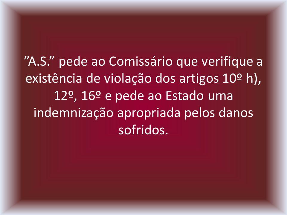 A.S. pede ao Comissário que verifique a existência de violação dos artigos 10º h), 12º, 16º e pede ao Estado uma indemnização apropriada pelos danos s