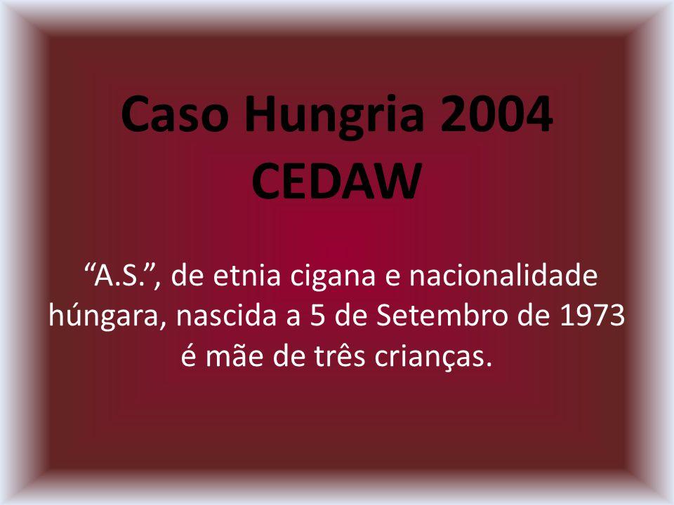 Caso Hungria 2004 CEDAW A.S., de etnia cigana e nacionalidade húngara, nascida a 5 de Setembro de 1973 é mãe de três crianças.