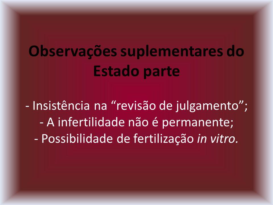 Observações suplementares do Estado parte - Insistência na revisão de julgamento; - A infertilidade não é permanente; - Possibilidade de fertilização in vitro.