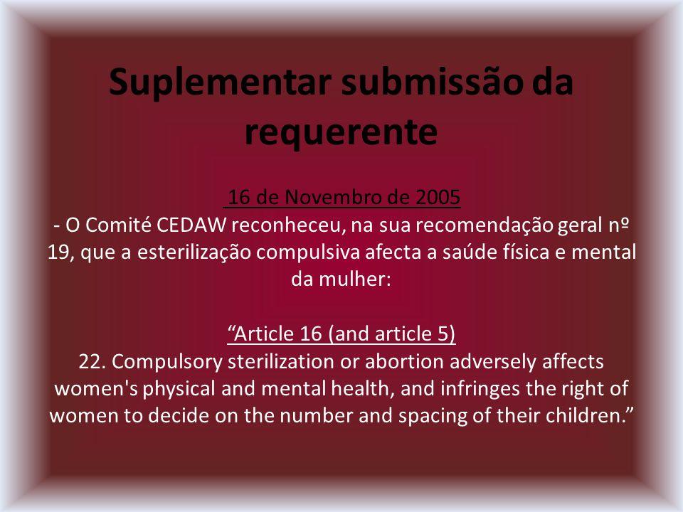 Suplementar submissão da requerente 16 de Novembro de 2005 - O Comité CEDAW reconheceu, na sua recomendação geral nº 19, que a esterilização compulsiva afecta a saúde física e mental da mulher: Article 16 (and article 5) 22.